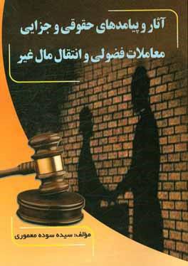 آثار و پيامدهاي حقوقي و جزايي معاملات فضولي و انتقال مال غير