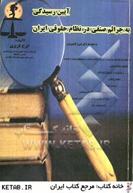 آيين رسيدگي به جرائم صنفي در نظام حقوقي ايران: به انضمام قوانين و نمونه آراء و احكام ...